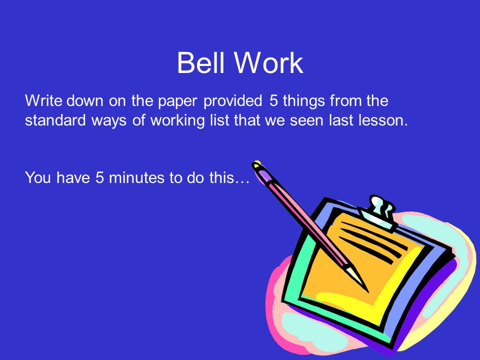 Write down on the paper provided 5 things from the standard ways of working list that we seen last lesson. You have 5 minutes to do this… Bell Work