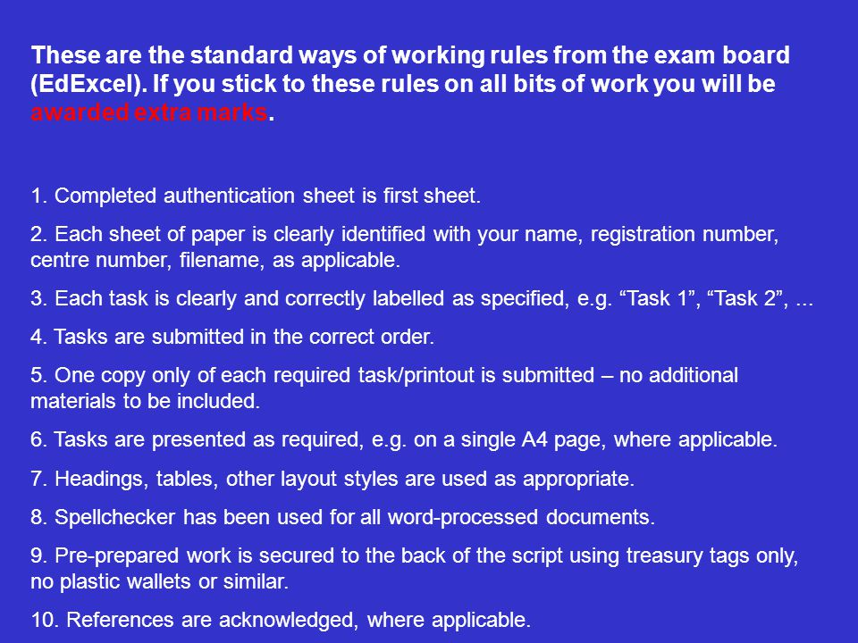 These are the standard ways of working rules from the exam board (EdExcel). If you stick to these rules on all bits of work you will be awarded extra