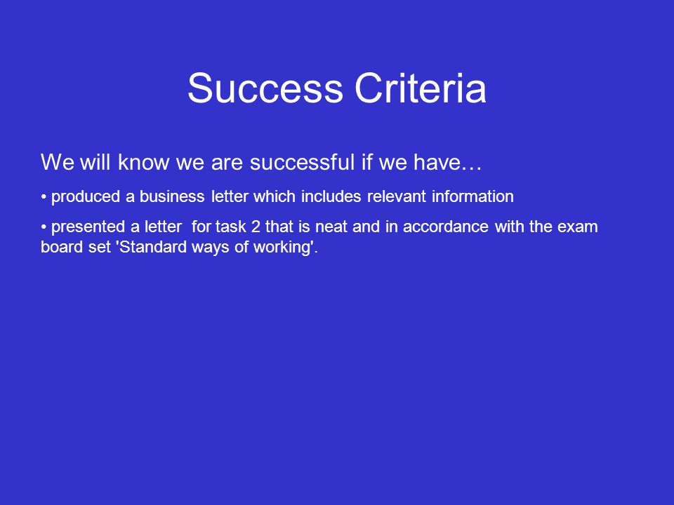Success Criteria We will know we are successful if we have… produced a business letter which includes relevant information presented a letter for task