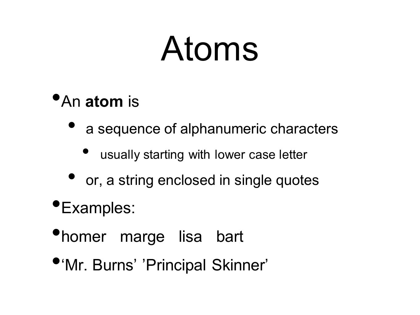 Atoms An atom is a sequence of alphanumeric characters usually starting with lower case letter or, a string enclosed in single quotes Examples: homer marge lisa bart 'Mr.