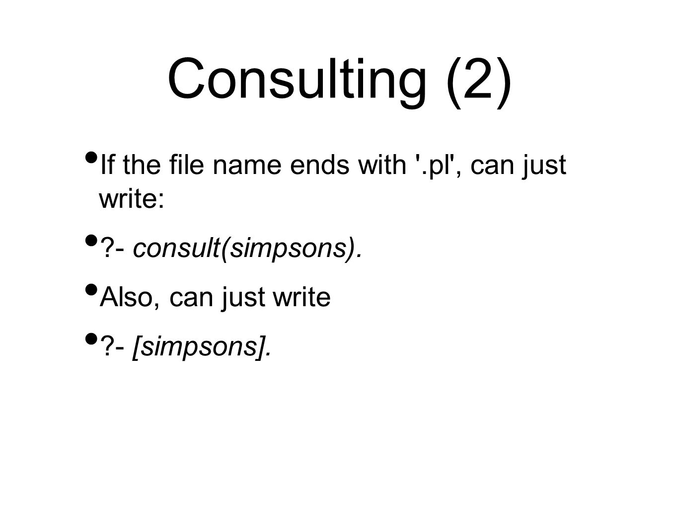 Consulting (2) If the file name ends with .pl , can just write: ?- consult(simpsons).