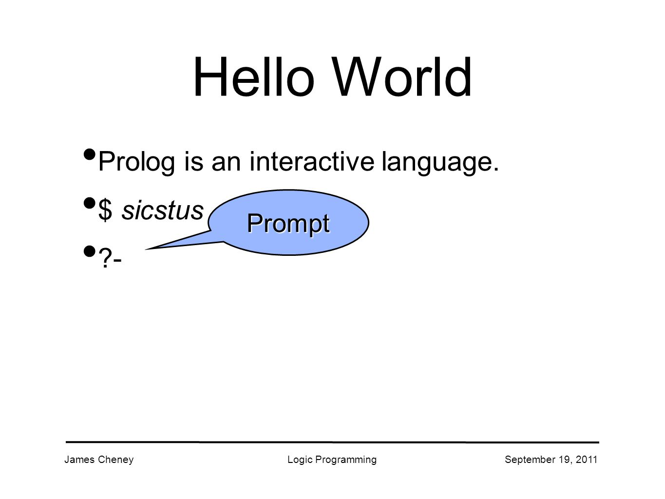 James CheneyLogic ProgrammingSeptember 19, 2011 Hello World Prolog is an interactive language.