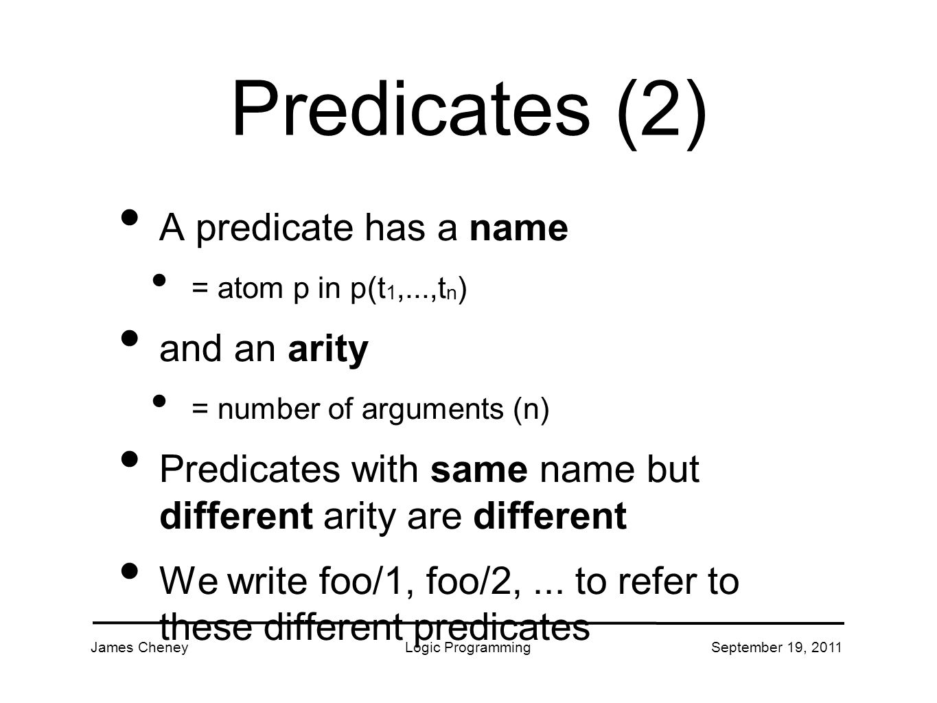 James CheneyLogic ProgrammingSeptember 19, 2011 Predicates (2) A predicate has a name = atom p in p(t 1,...,t n ) and an arity = number of arguments (n) Predicates with same name but different arity are different We write foo/1, foo/2,...
