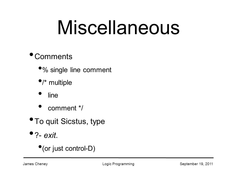 James CheneyLogic ProgrammingSeptember 19, 2011 Miscellaneous Comments % single line comment /* multiple line comment */ To quit Sicstus, type - exit.