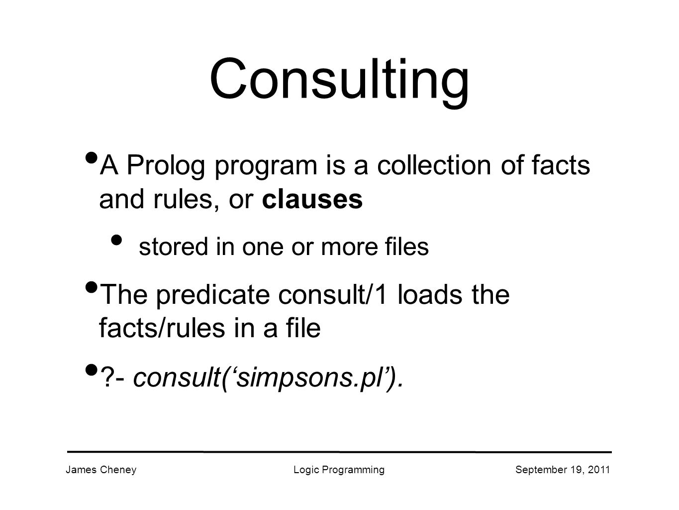 James CheneyLogic ProgrammingSeptember 19, 2011 Consulting A Prolog program is a collection of facts and rules, or clauses stored in one or more files The predicate consult/1 loads the facts/rules in a file - consult('simpsons.pl').