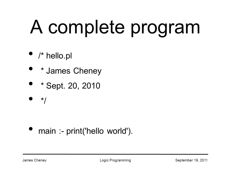 James CheneyLogic ProgrammingSeptember 19, 2011 A complete program /* hello.pl * James Cheney * Sept.