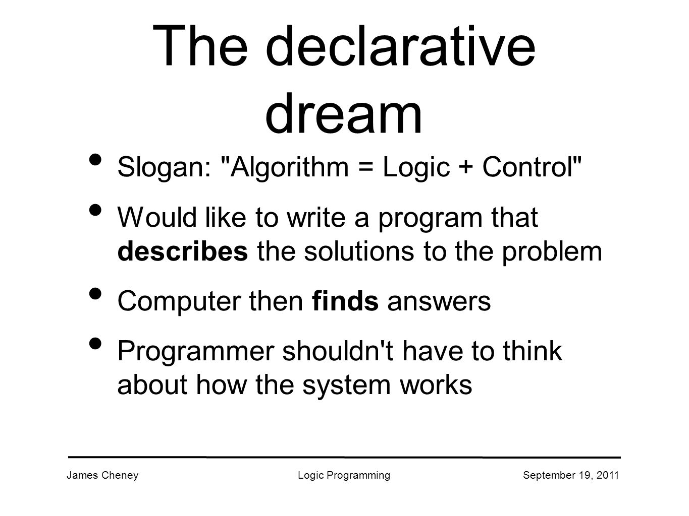 James CheneyLogic ProgrammingSeptember 19, 2011 The declarative dream Slogan: Algorithm = Logic + Control Would like to write a program that describes the solutions to the problem Computer then finds answers Programmer shouldn t have to think about how the system works