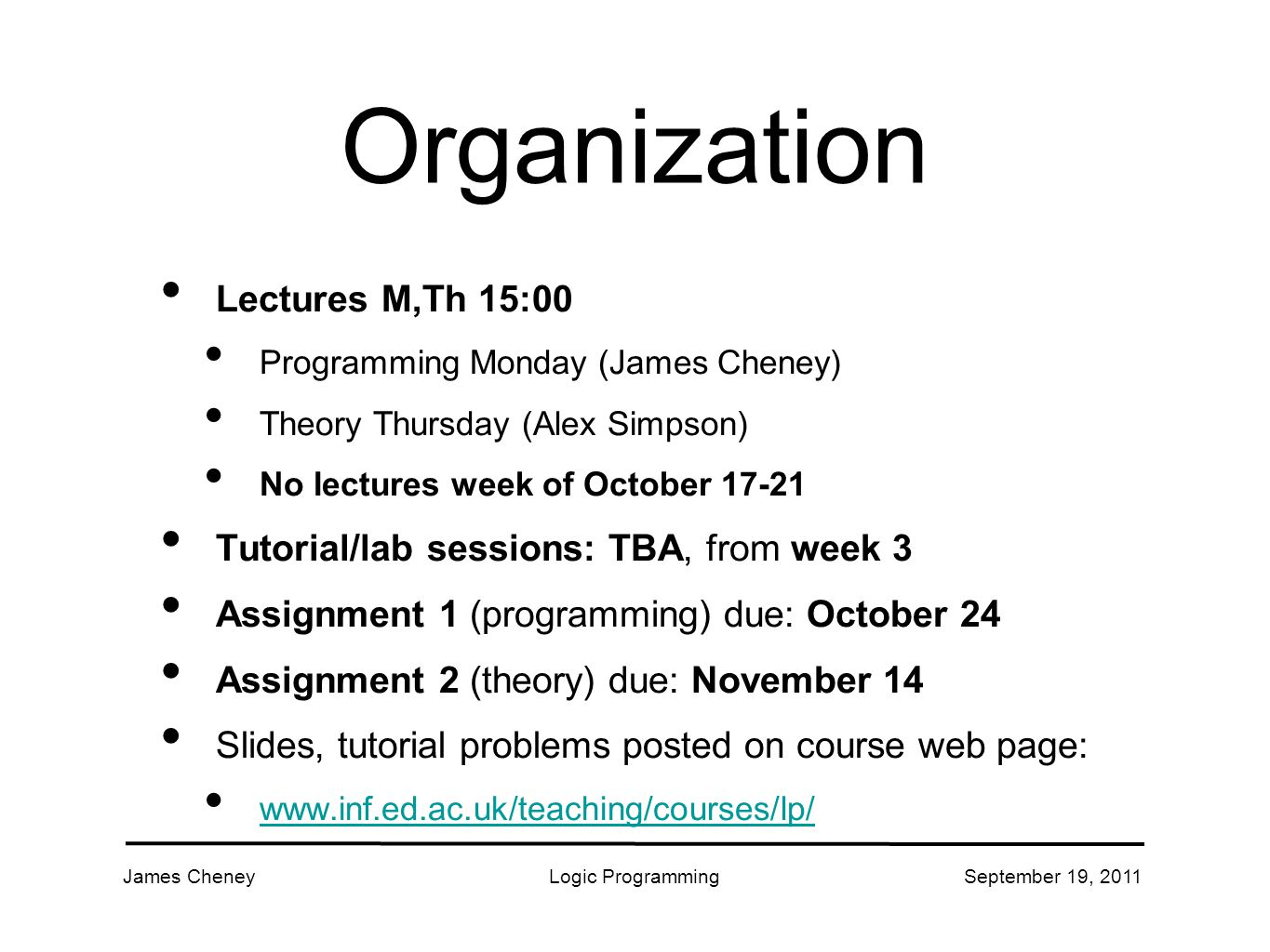 James CheneyLogic ProgrammingSeptember 19, 2011 Organization Lectures M,Th 15:00 Programming Monday (James Cheney) Theory Thursday (Alex Simpson) No lectures week of October Tutorial/lab sessions: TBA, from week 3 Assignment 1 (programming) due: October 24 Assignment 2 (theory) due: November 14 Slides, tutorial problems posted on course web page: