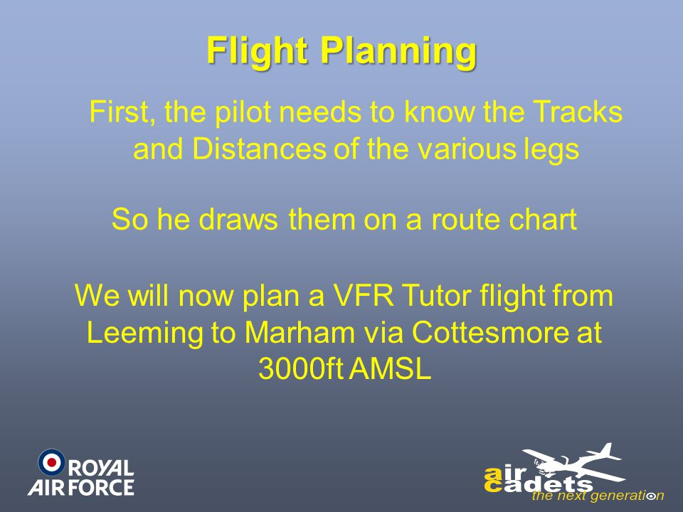 Flight Planning First, the pilot needs to know the Tracks and Distances of the various legs So he draws them on a route chart We will now plan a VFR T