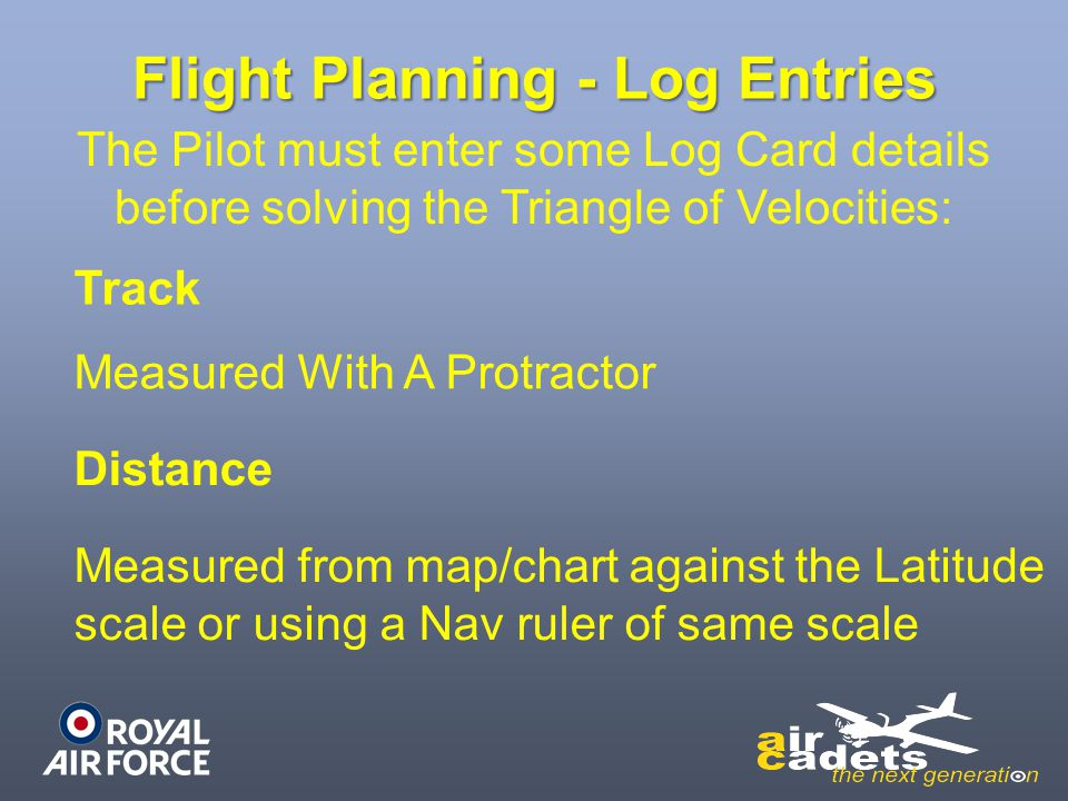 Flight Planning - Log Entries The Pilot must enter some Log Card details before solving the Triangle of Velocities: Track Measured With A Protractor D