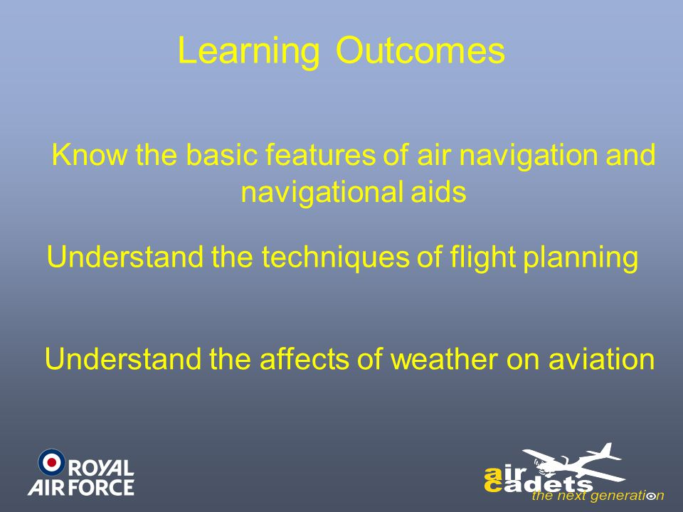 Learning Outcomes Understand the affects of weather on aviation Know the basic features of air navigation and navigational aids Understand the techniq