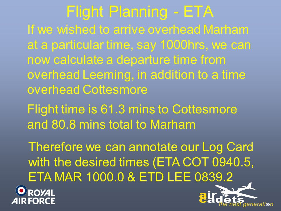 Flight Planning - ETA If we wished to arrive overhead Marham at a particular time, say 1000hrs, we can now calculate a departure time from overhead Le