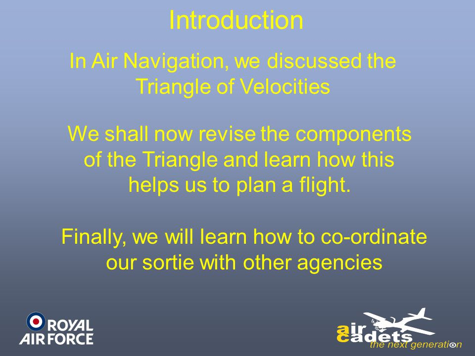 Introduction Finally, we will learn how to co-ordinate our sortie with other agencies In Air Navigation, we discussed the Triangle of Velocities We sh
