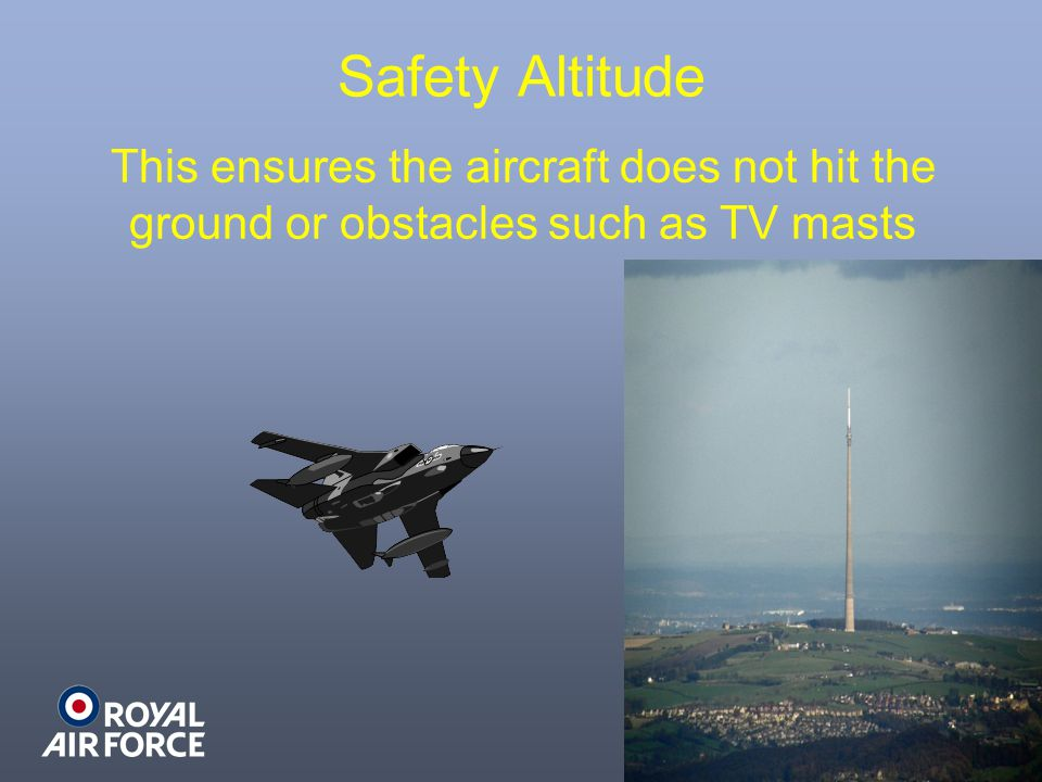 Safety Altitude This ensures the aircraft does not hit the ground or obstacles such as TV masts