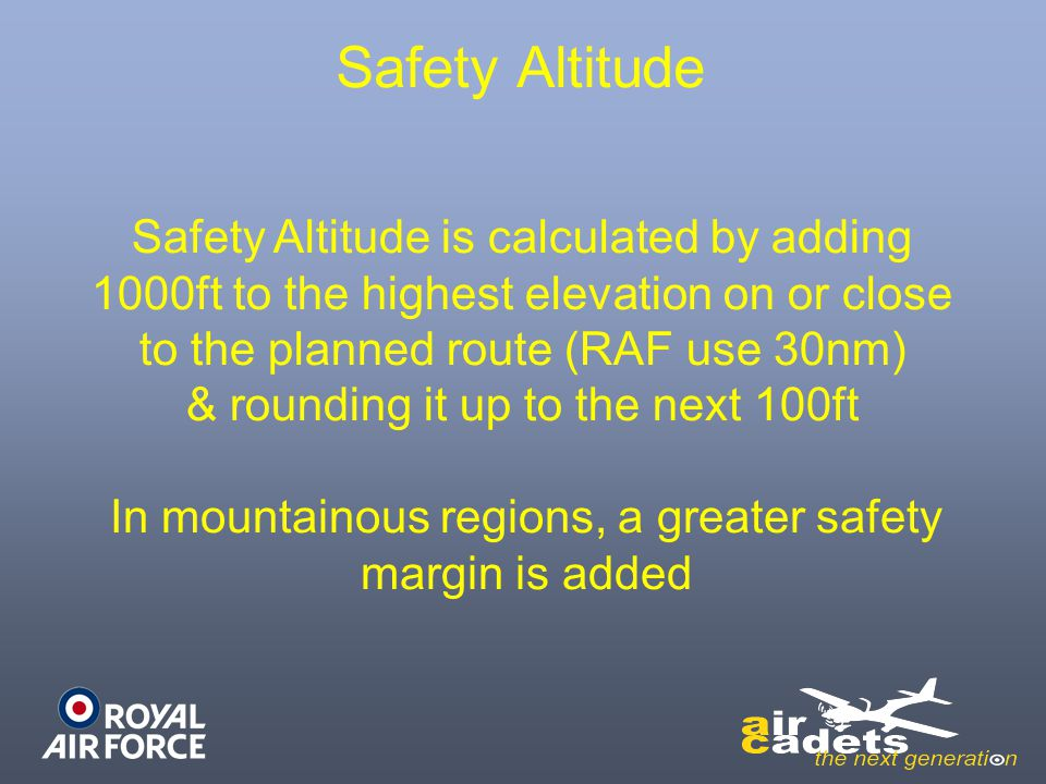 Safety Altitude is calculated by adding 1000ft to the highest elevation on or close to the planned route (RAF use 30nm) & rounding it up to the next 1