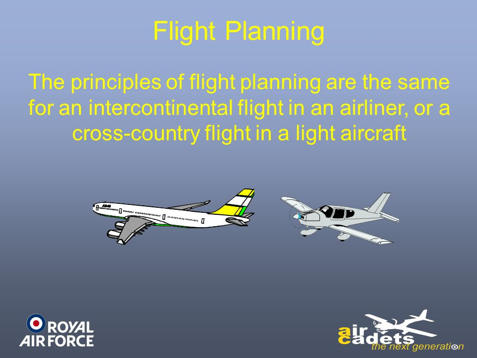 Flight Planning The principles of flight planning are the same for an intercontinental flight in an airliner, or a cross-country flight in a light air
