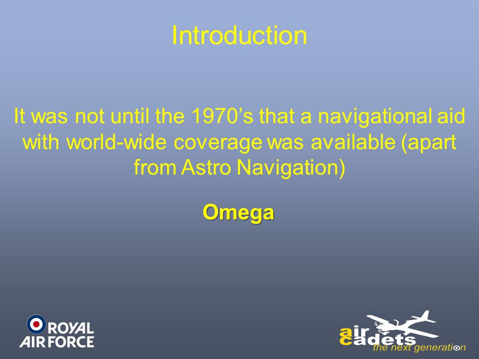 Introduction It was not until the 1970's that a navigational aid with world-wide coverage was available (apart from Astro Navigation) Omega
