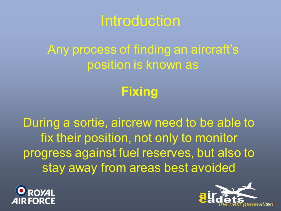 Introduction Any process of finding an aircraft's position is known as Fixing During a sortie, aircrew need to be able to fix their position, not only