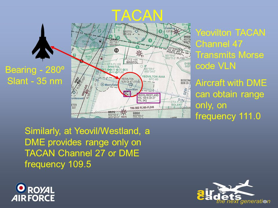 TACAN Bearing - 280º Slant - 35 nm Yeovilton TACAN Channel 47 Transmits Morse code VLN Aircraft with DME can obtain range only, on frequency 111.0 Sim