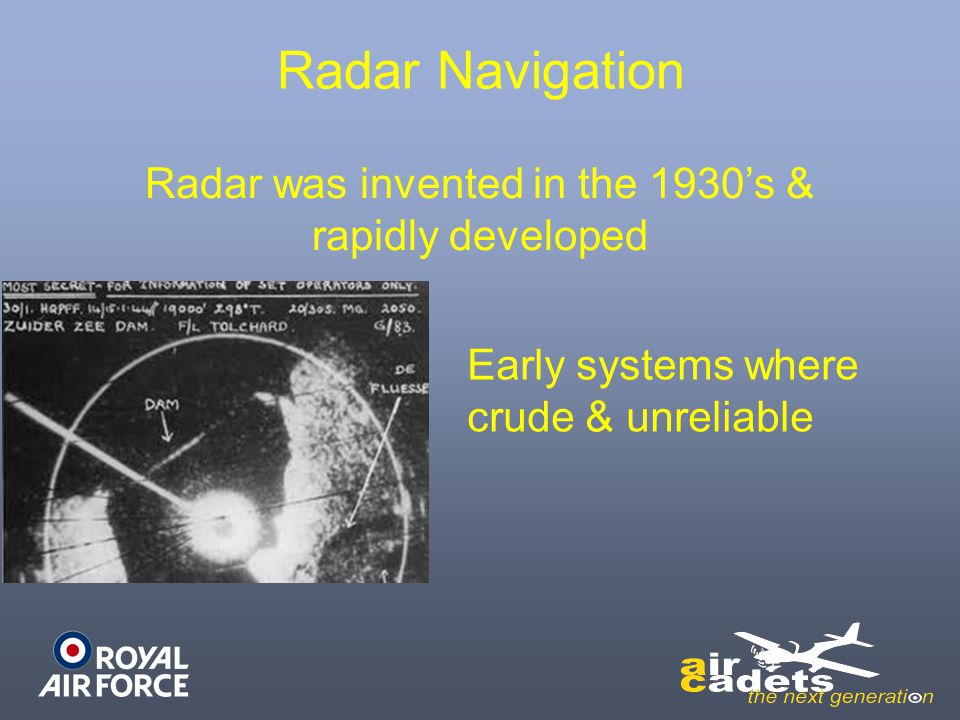 Radar was invented in the 1930's & rapidly developed Early systems where crude & unreliable