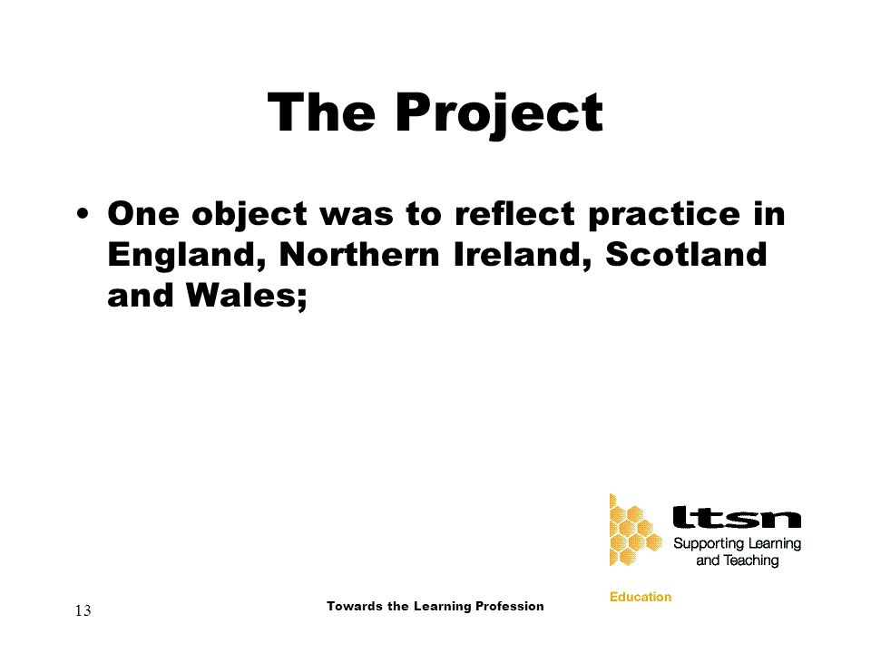 13 Towards the Learning Profession The Project One object was to reflect practice in England, Northern Ireland, Scotland and Wales;