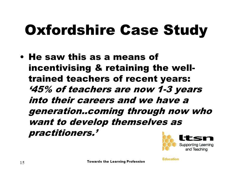 15 Towards the Learning Profession Oxfordshire Case Study He saw this as a means of incentivising & retaining the well- trained teachers of recent years: '45% of teachers are now 1-3 years into their careers and we have a generation..coming through now who want to develop themselves as practitioners.'