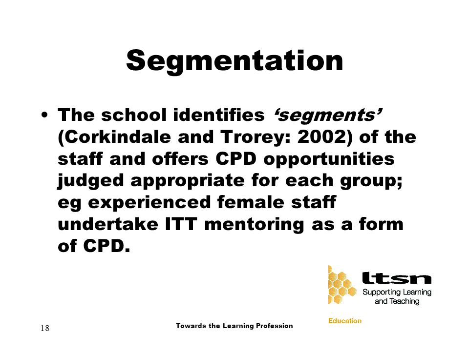 18 Towards the Learning Profession Segmentation The school identifies 'segments' (Corkindale and Trorey: 2002) of the staff and offers CPD opportunities judged appropriate for each group; eg experienced female staff undertake ITT mentoring as a form of CPD.