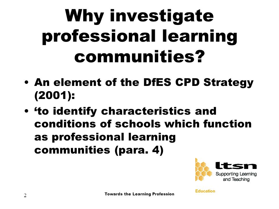 2 Towards the Learning Profession Why investigate professional learning communities.