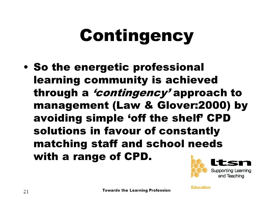 21 Towards the Learning Profession Contingency So the energetic professional learning community is achieved through a 'contingency' approach to management (Law & Glover:2000) by avoiding simple 'off the shelf' CPD solutions in favour of constantly matching staff and school needs with a range of CPD.
