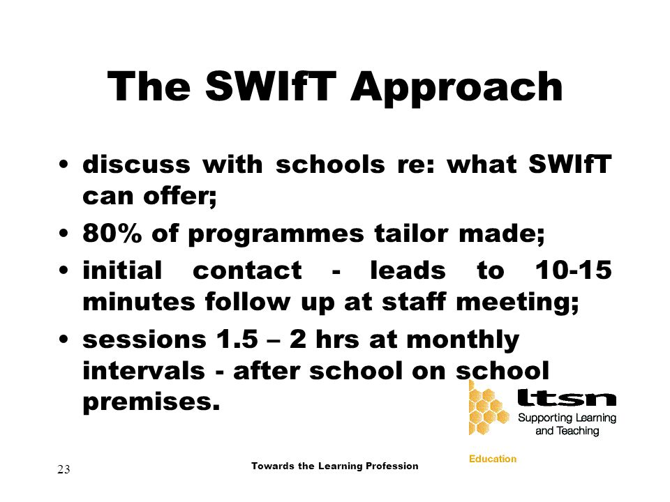 23 Towards the Learning Profession The SWIfT Approach discuss with schools re: what SWIfT can offer; 80% of programmes tailor made; initial contact - leads to minutes follow up at staff meeting; sessions 1.5 – 2 hrs at monthly intervals - after school on school premises.
