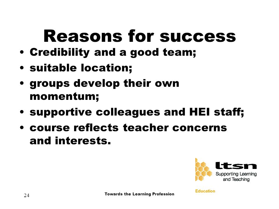 24 Towards the Learning Profession Reasons for success Credibility and a good team; suitable location; groups develop their own momentum; supportive colleagues and HEI staff; course reflects teacher concerns and interests.