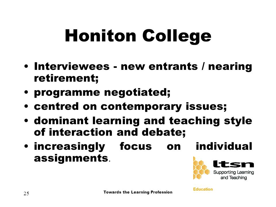 25 Towards the Learning Profession Honiton College Interviewees - new entrants / nearing retirement; programme negotiated; centred on contemporary issues; dominant learning and teaching style of interaction and debate; increasingly focus on individual assignments.