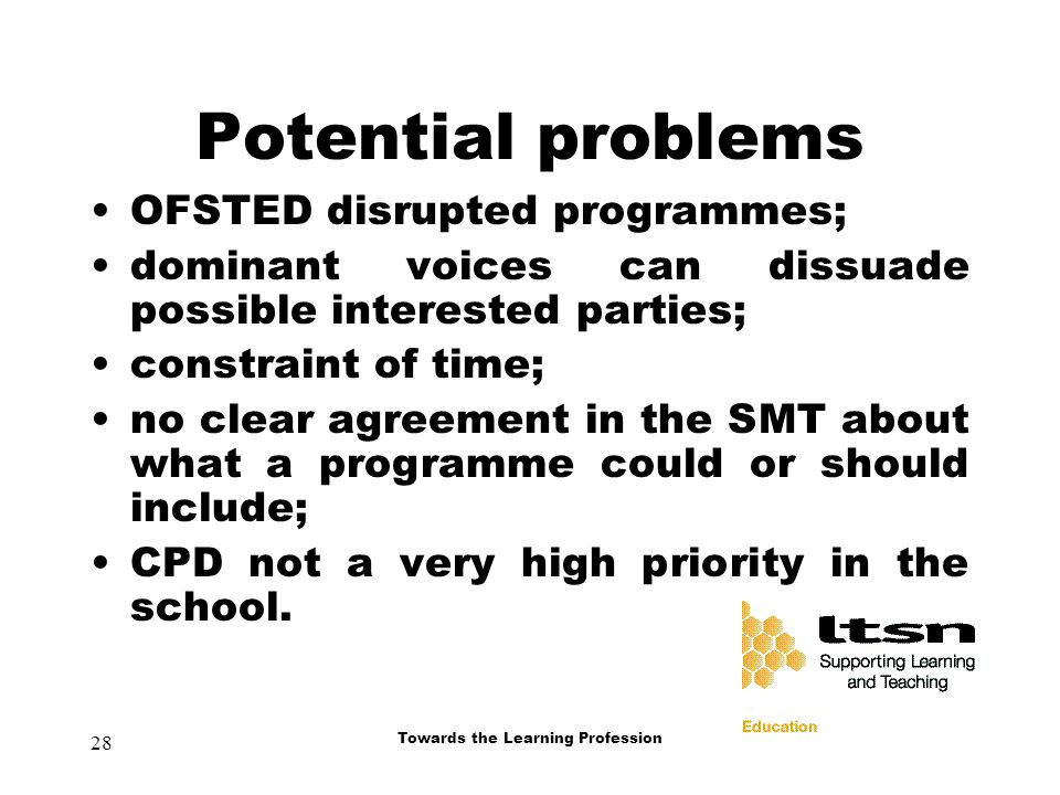 28 Towards the Learning Profession Potential problems OFSTED disrupted programmes; dominant voices can dissuade possible interested parties; constraint of time; no clear agreement in the SMT about what a programme could or should include; CPD not a very high priority in the school.
