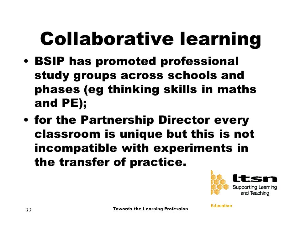 33 Towards the Learning Profession Collaborative learning BSIP has promoted professional study groups across schools and phases (eg thinking skills in maths and PE); for the Partnership Director every classroom is unique but this is not incompatible with experiments in the transfer of practice.