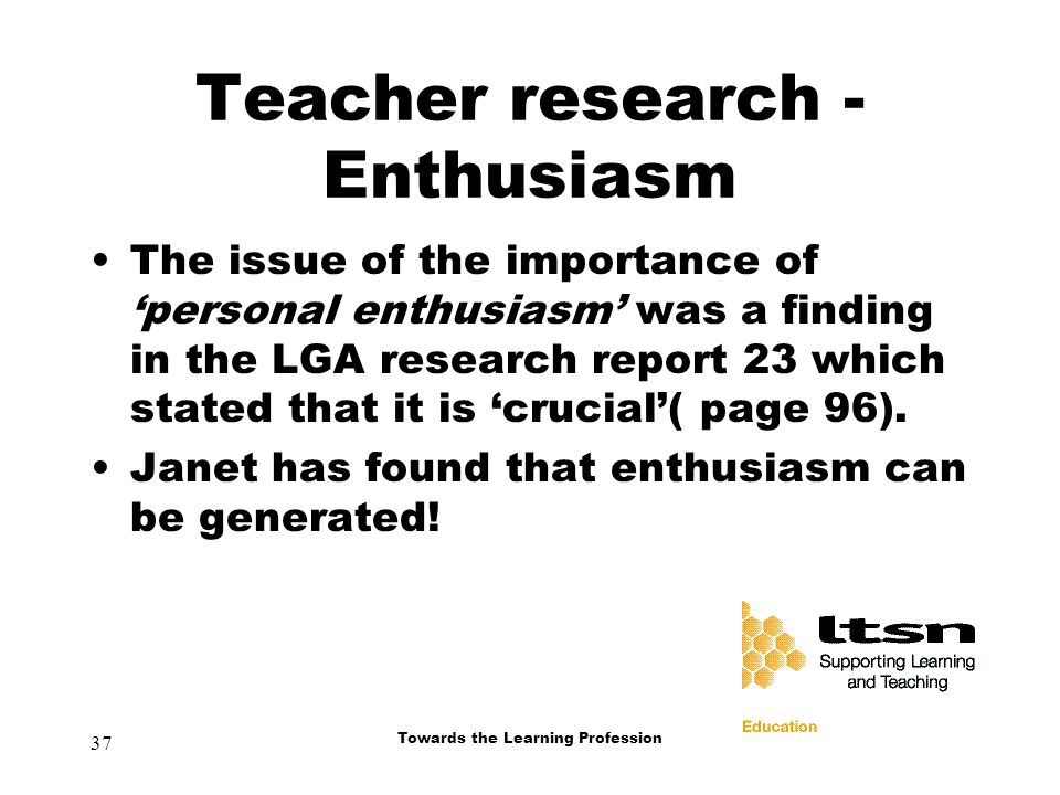 37 Towards the Learning Profession Teacher research - Enthusiasm The issue of the importance of 'personal enthusiasm' was a finding in the LGA research report 23 which stated that it is 'crucial'( page 96).