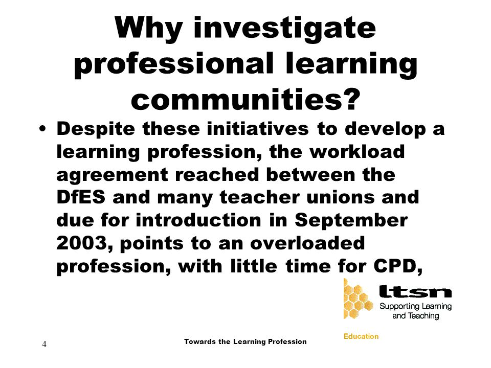 4 Towards the Learning Profession Why investigate professional learning communities.