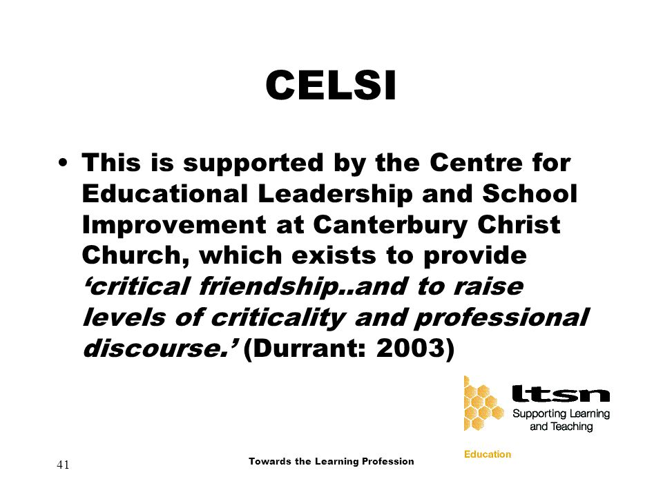 41 Towards the Learning Profession CELSI This is supported by the Centre for Educational Leadership and School Improvement at Canterbury Christ Church, which exists to provide 'critical friendship..and to raise levels of criticality and professional discourse.' (Durrant: 2003)