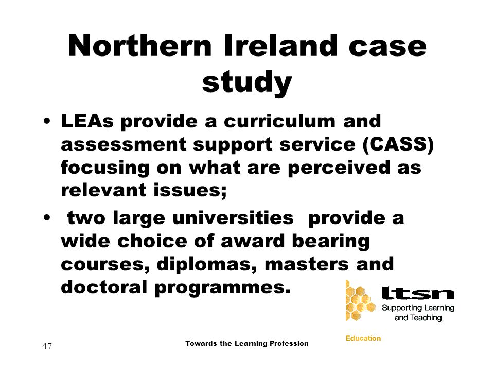 47 Towards the Learning Profession Northern Ireland case study LEAs provide a curriculum and assessment support service (CASS) focusing on what are perceived as relevant issues; two large universities provide a wide choice of award bearing courses, diplomas, masters and doctoral programmes.