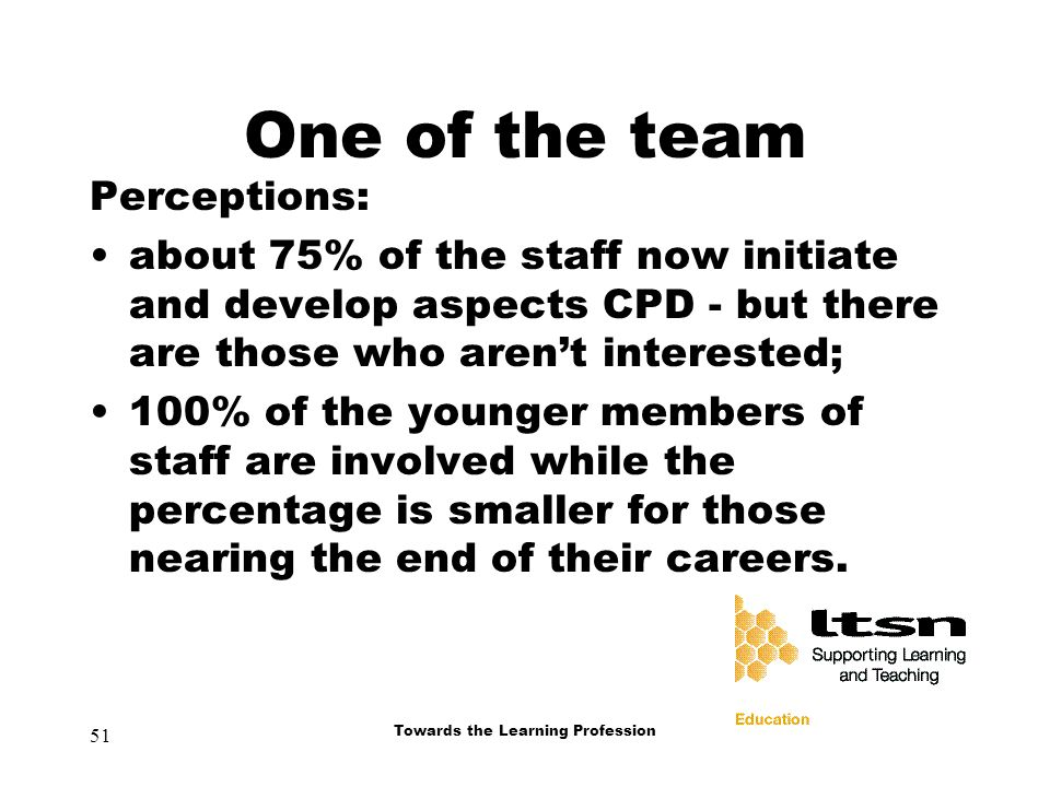 51 Towards the Learning Profession One of the team Perceptions: about 75% of the staff now initiate and develop aspects CPD - but there are those who aren't interested; 100% of the younger members of staff are involved while the percentage is smaller for those nearing the end of their careers.