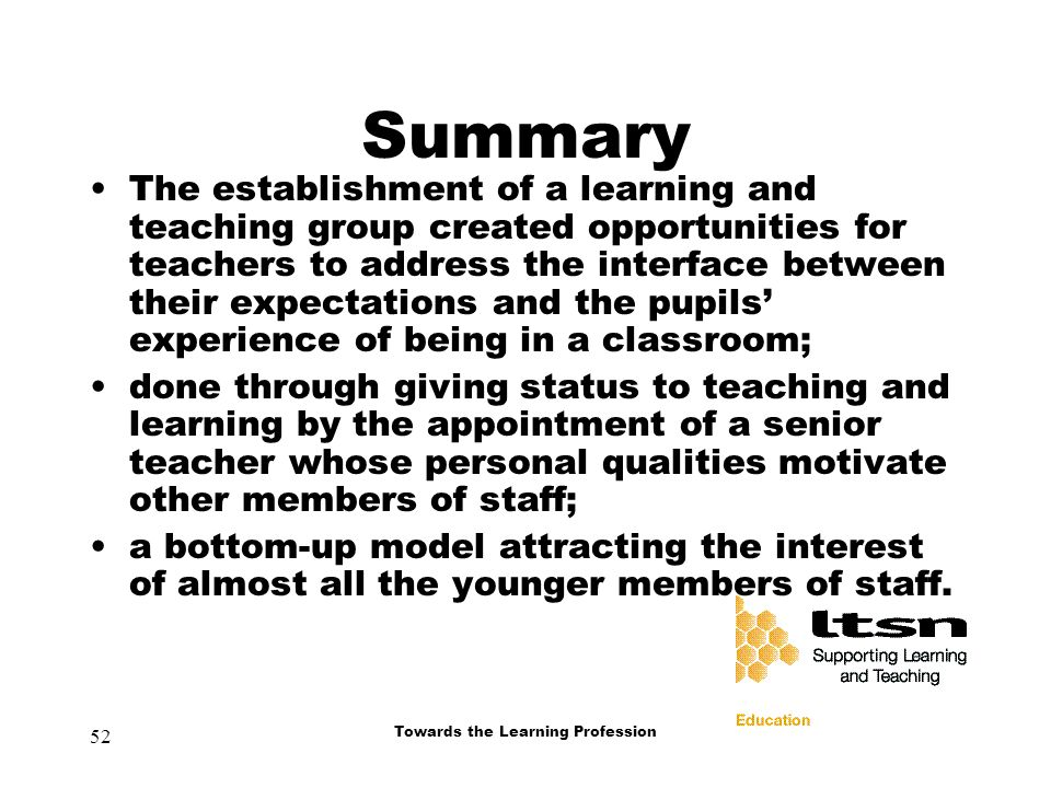 52 Towards the Learning Profession Summary The establishment of a learning and teaching group created opportunities for teachers to address the interface between their expectations and the pupils' experience of being in a classroom; done through giving status to teaching and learning by the appointment of a senior teacher whose personal qualities motivate other members of staff; a bottom-up model attracting the interest of almost all the younger members of staff.