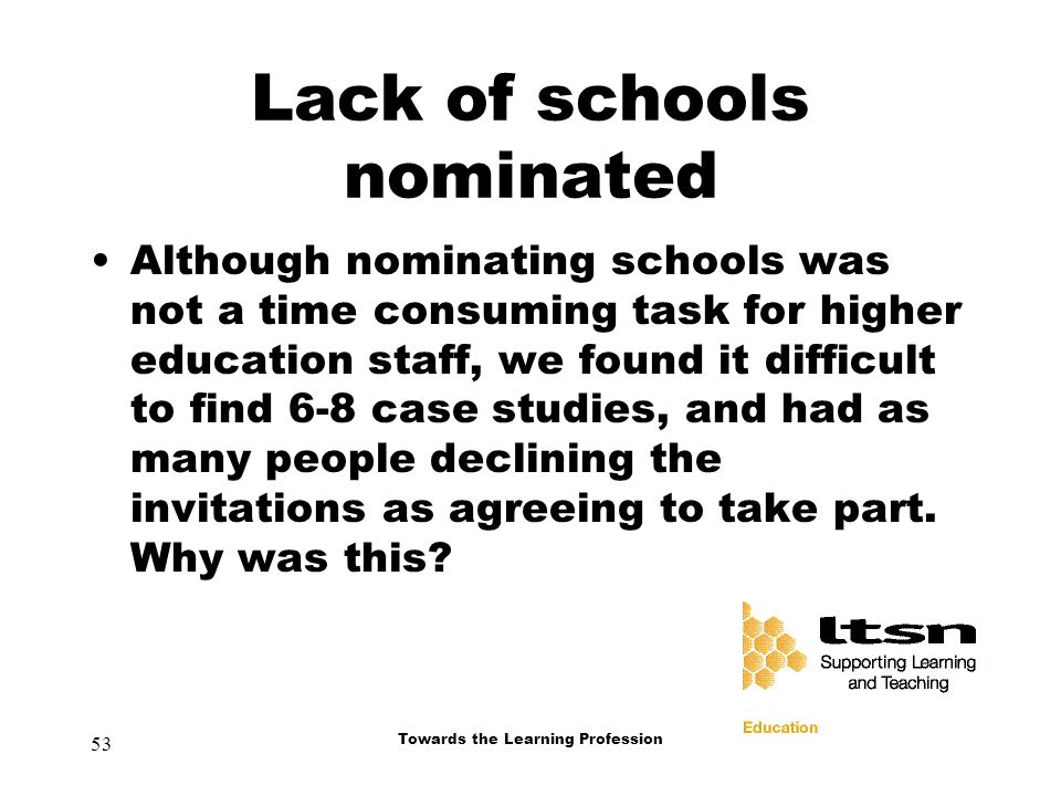 53 Towards the Learning Profession Lack of schools nominated Although nominating schools was not a time consuming task for higher education staff, we found it difficult to find 6-8 case studies, and had as many people declining the invitations as agreeing to take part.