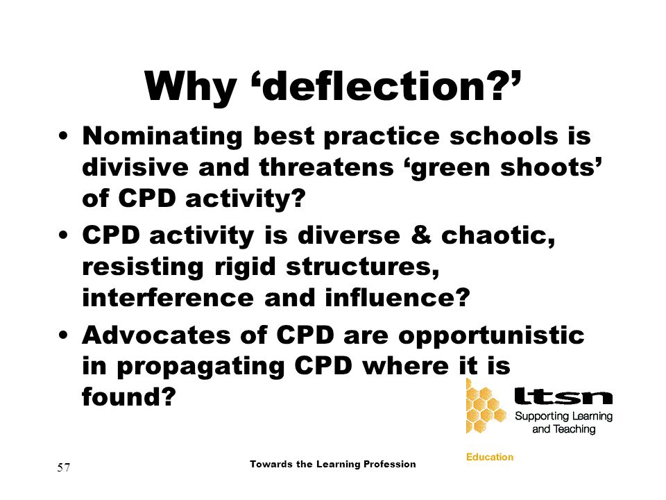 57 Towards the Learning Profession Why 'deflection ' Nominating best practice schools is divisive and threatens 'green shoots' of CPD activity.