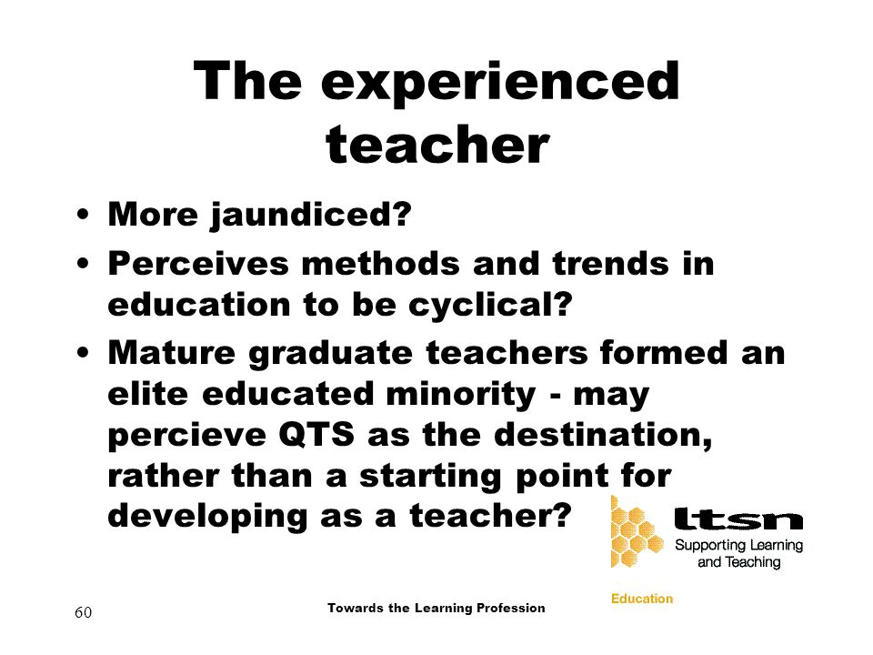 60 Towards the Learning Profession The experienced teacher More jaundiced.