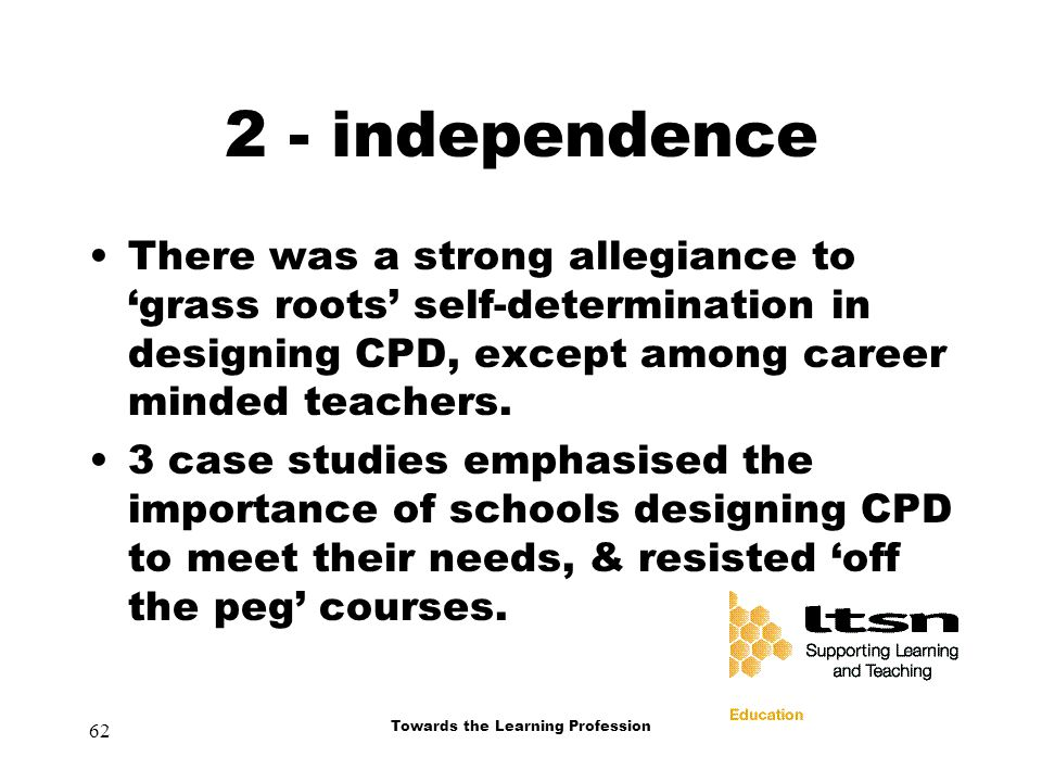 62 Towards the Learning Profession 2 - independence There was a strong allegiance to 'grass roots' self-determination in designing CPD, except among career minded teachers.