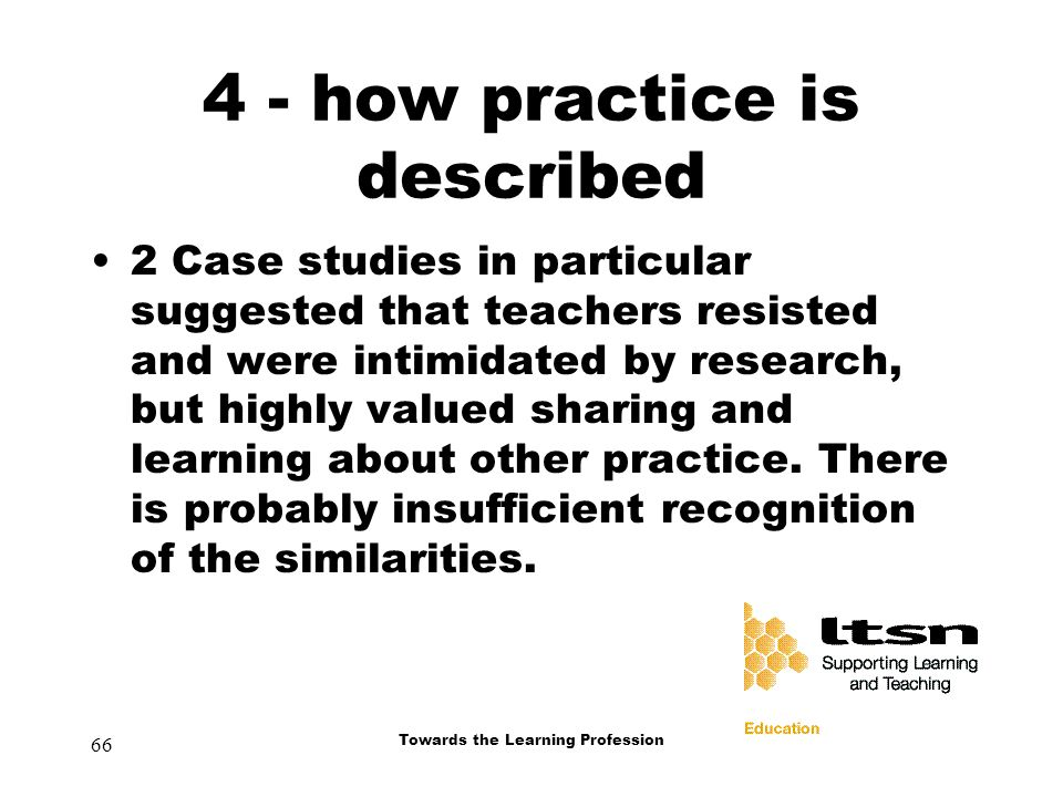 66 Towards the Learning Profession 4 - how practice is described 2 Case studies in particular suggested that teachers resisted and were intimidated by research, but highly valued sharing and learning about other practice.