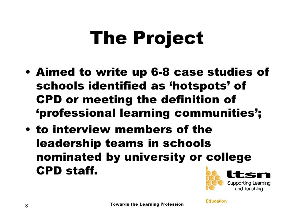8 Towards the Learning Profession The Project Aimed to write up 6-8 case studies of schools identified as 'hotspots' of CPD or meeting the definition of 'professional learning communities'; to interview members of the leadership teams in schools nominated by university or college CPD staff.