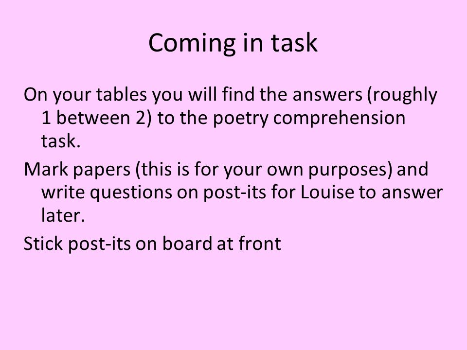 Coming in task On your tables you will find the answers (roughly 1 between 2) to the poetry comprehension task.