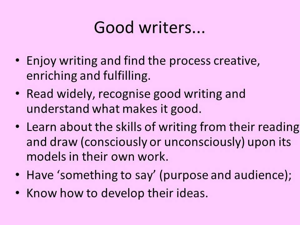Good writers... Enjoy writing and find the process creative, enriching and fulfilling.