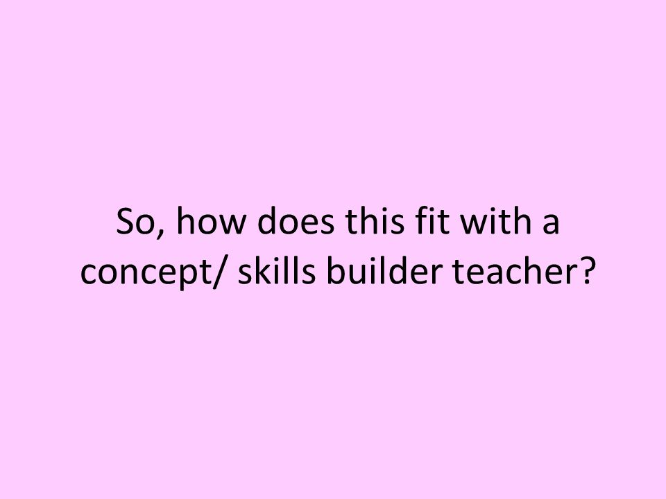 So, how does this fit with a concept/ skills builder teacher