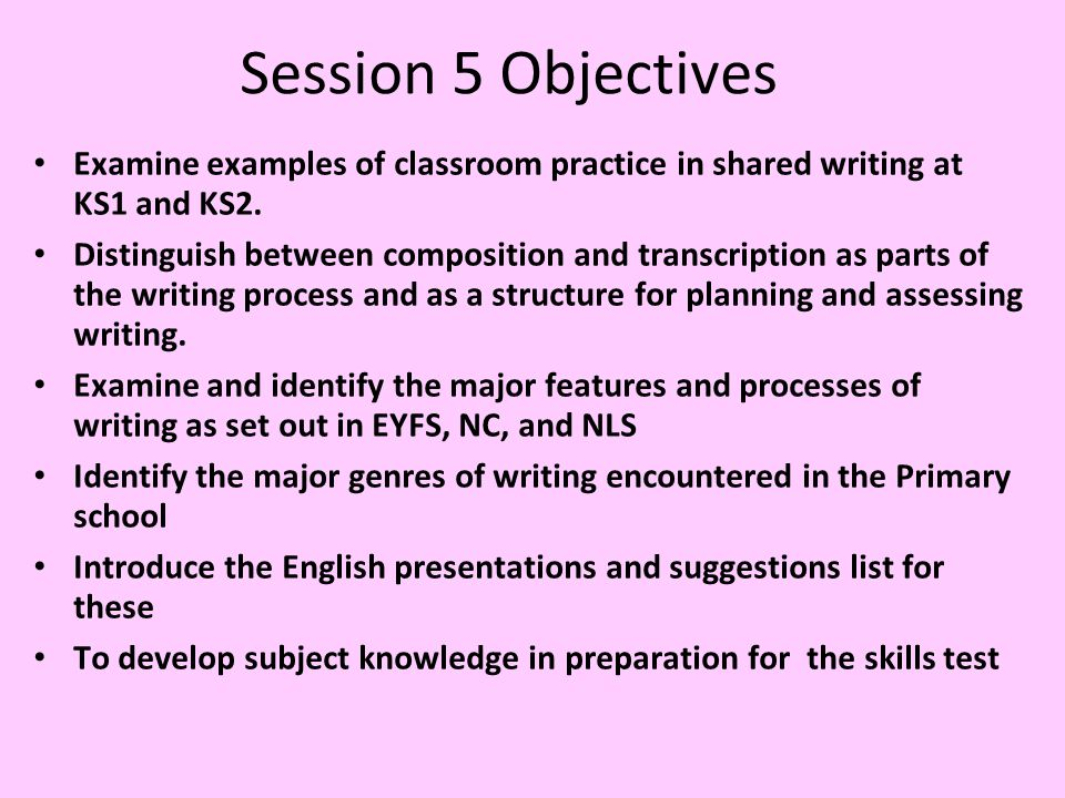 Session 5 Objectives Examine examples of classroom practice in shared writing at KS1 and KS2.